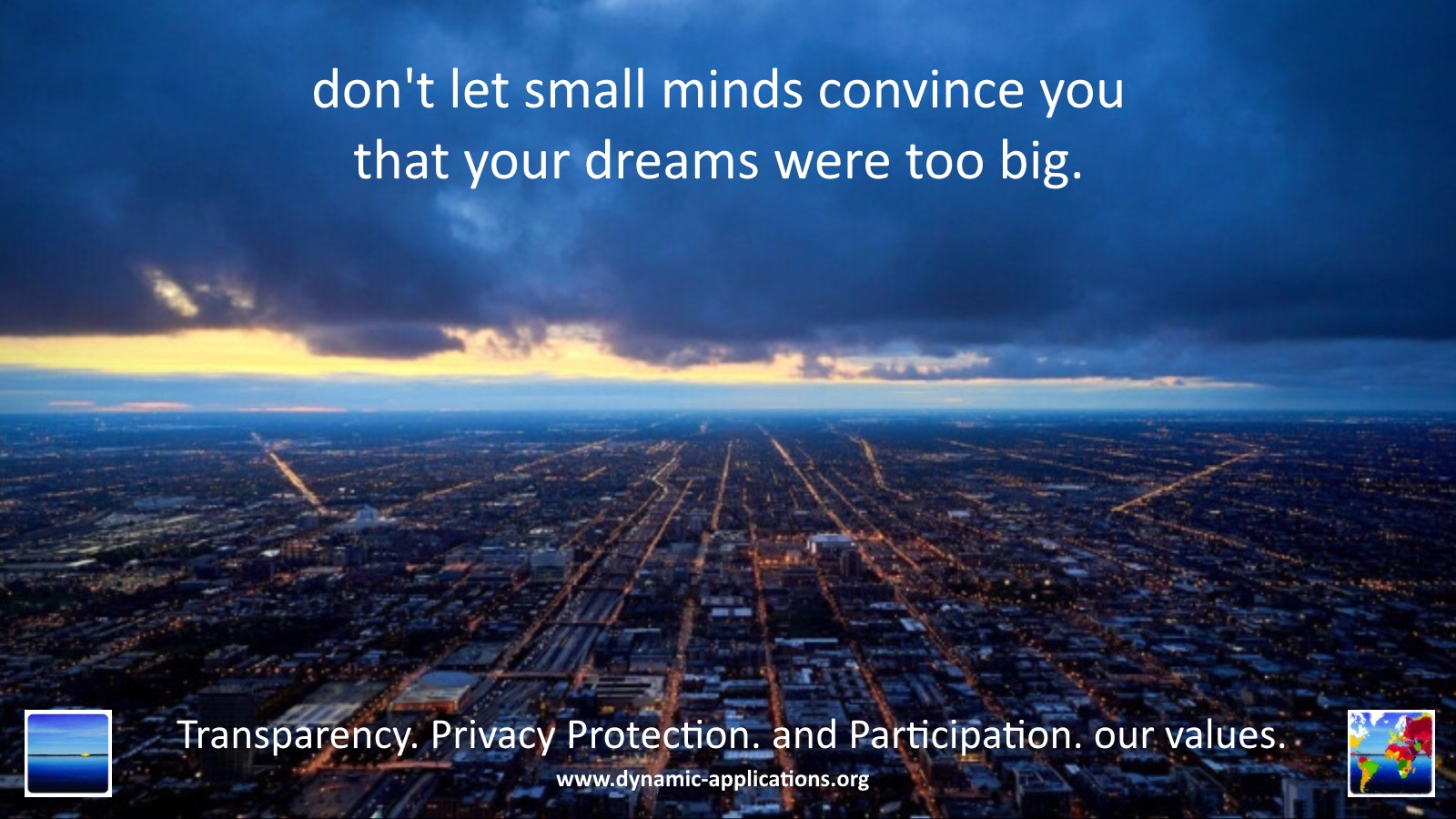 don't let small minds convince you that your dreams were too big. Transparency. Privacy protection. and Participation. our values.